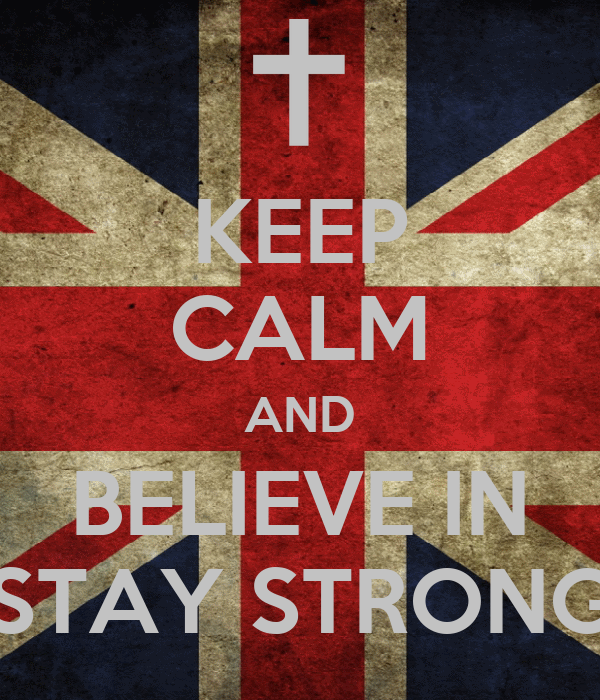 KEEP CALM AND BELIEVE IN STAY STRONG