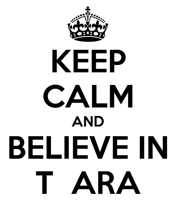 KEEP CALM AND BELIEVE IN T  ARA