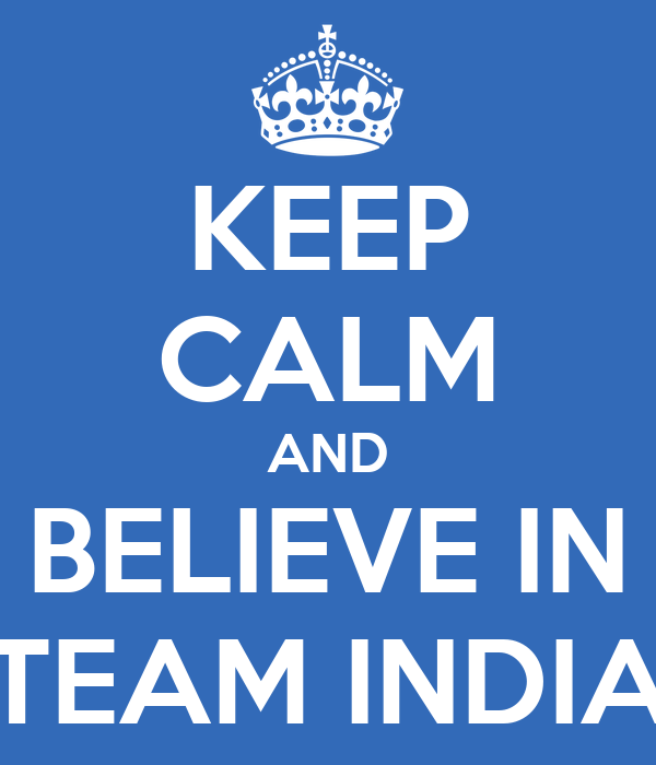 KEEP CALM AND BELIEVE IN TEAM INDIA