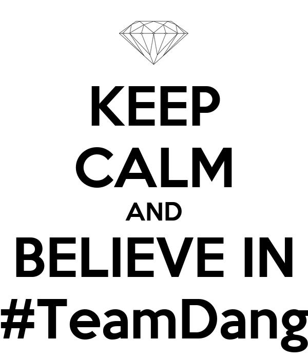 KEEP CALM AND BELIEVE IN #TeamDang