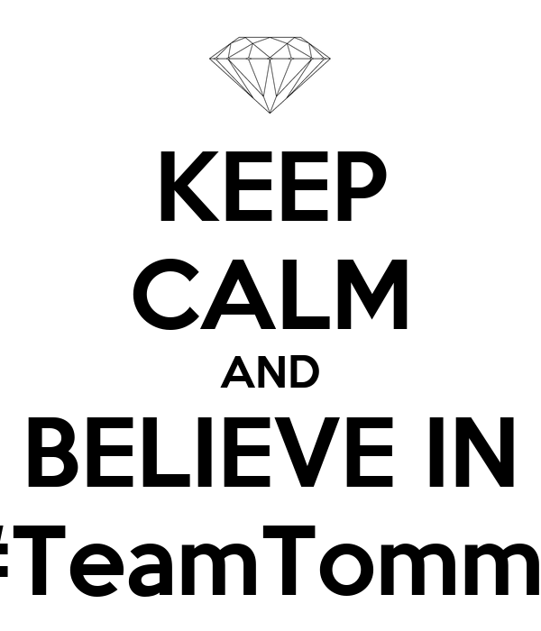 KEEP CALM AND BELIEVE IN #TeamTommy