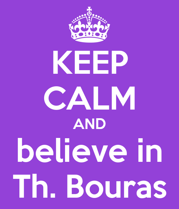 KEEP CALM AND believe in Th. Bouras