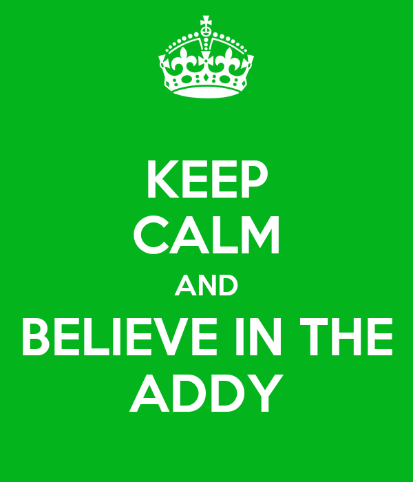 KEEP CALM AND BELIEVE IN THE ADDY