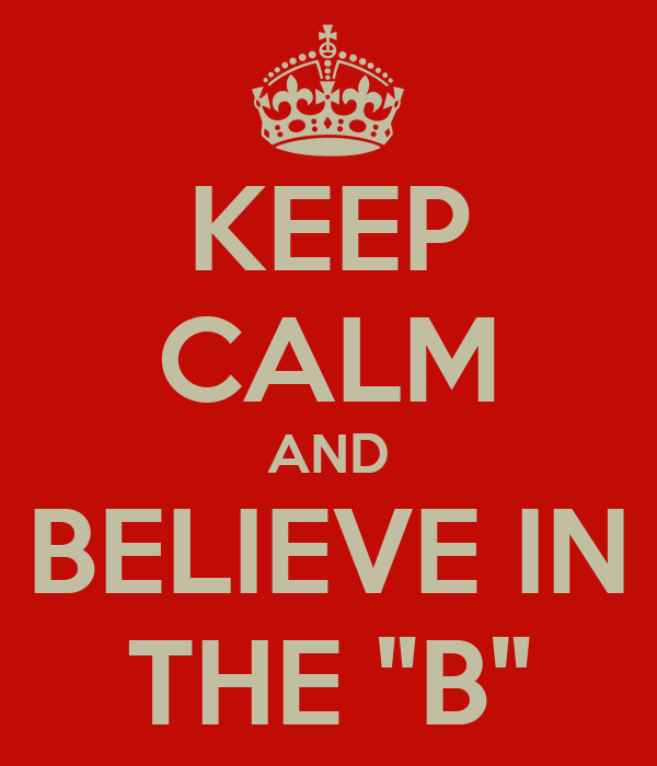 """KEEP CALM AND BELIEVE IN THE """"B"""""""