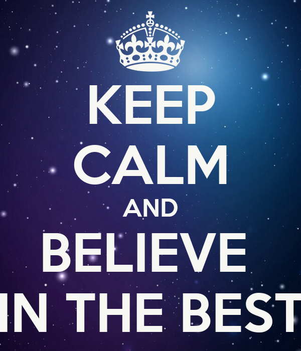 KEEP CALM AND BELIEVE  IN THE BEST