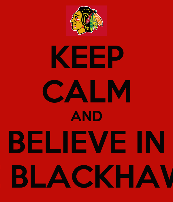 KEEP CALM AND BELIEVE IN THE BLACKHAWKS