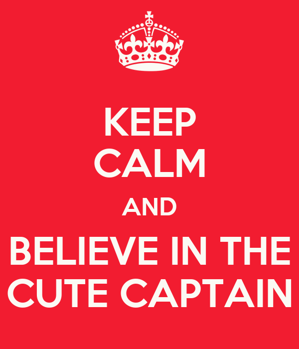 KEEP CALM AND BELIEVE IN THE CUTE CAPTAIN