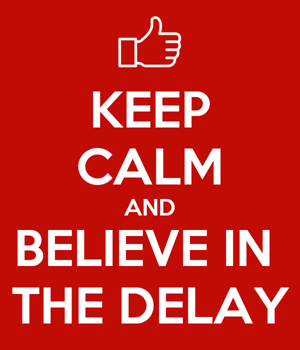 KEEP CALM AND BELIEVE IN  THE DELAY
