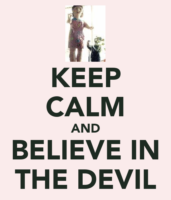 KEEP CALM AND BELIEVE IN THE DEVIL