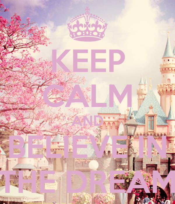 KEEP CALM AND BELIEVE IN THE DREAM