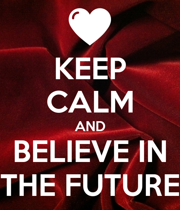 KEEP CALM AND BELIEVE IN THE FUTURE