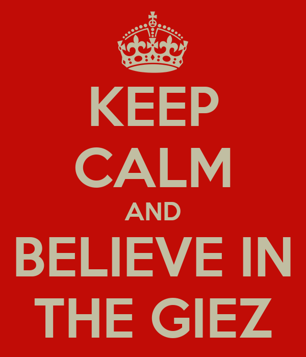 KEEP CALM AND BELIEVE IN THE GIEZ