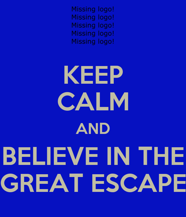 KEEP CALM AND BELIEVE IN THE GREAT ESCAPE