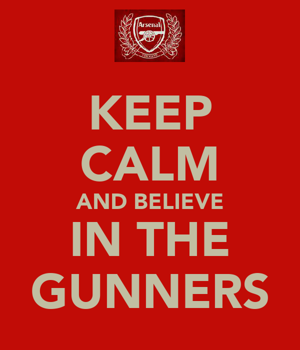 KEEP CALM AND BELIEVE IN THE GUNNERS