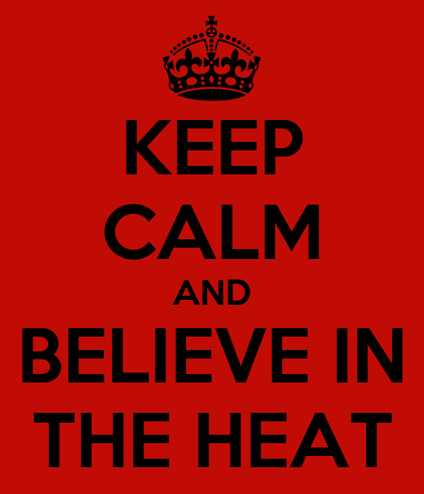 KEEP CALM AND BELIEVE IN THE HEAT