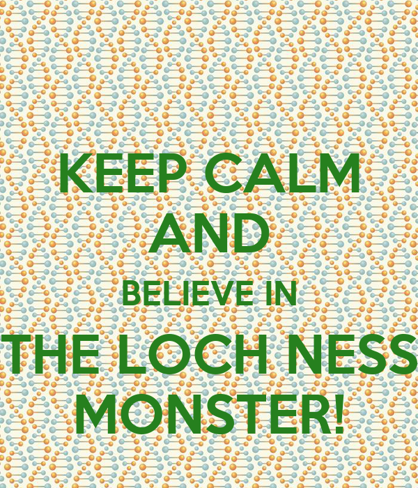 KEEP CALM AND BELIEVE IN THE LOCH NESS MONSTER!