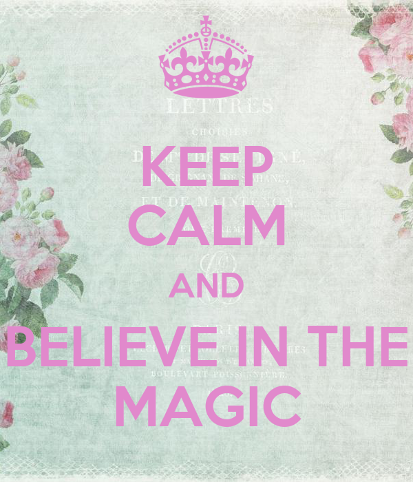 KEEP CALM AND BELIEVE IN THE MAGIC