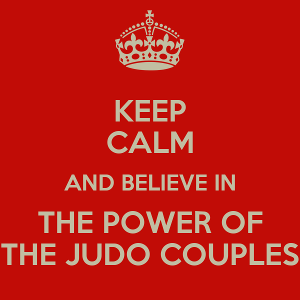 KEEP CALM AND BELIEVE IN THE POWER OF THE JUDO COUPLES