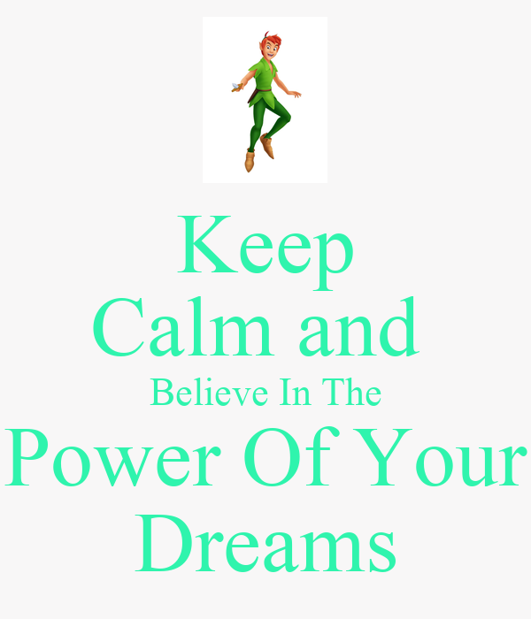 Keep Calm and  Believe In The Power Of Your Dreams