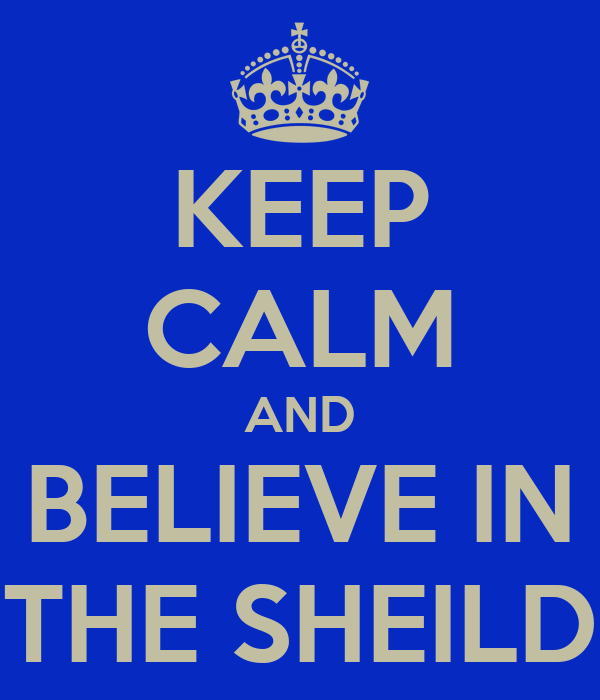 KEEP CALM AND BELIEVE IN THE SHEILD