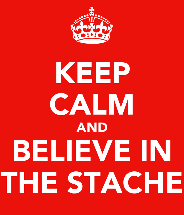 KEEP CALM AND BELIEVE IN THE STACHE