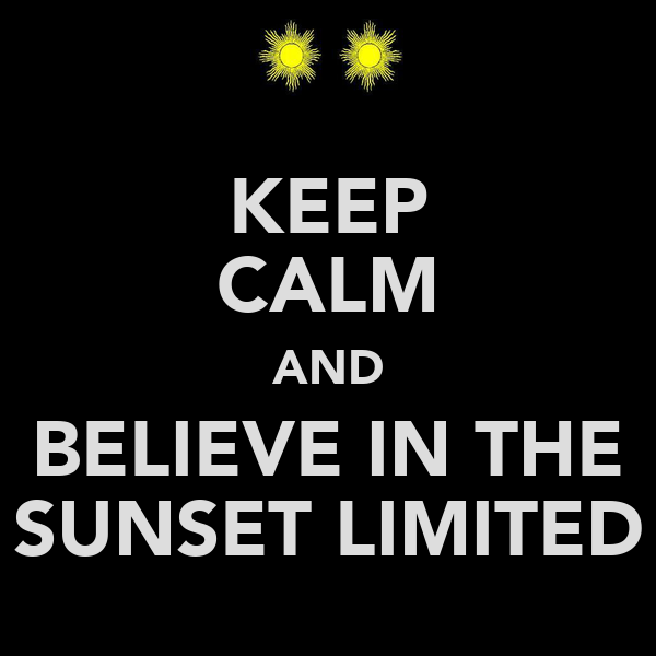KEEP CALM AND BELIEVE IN THE SUNSET LIMITED