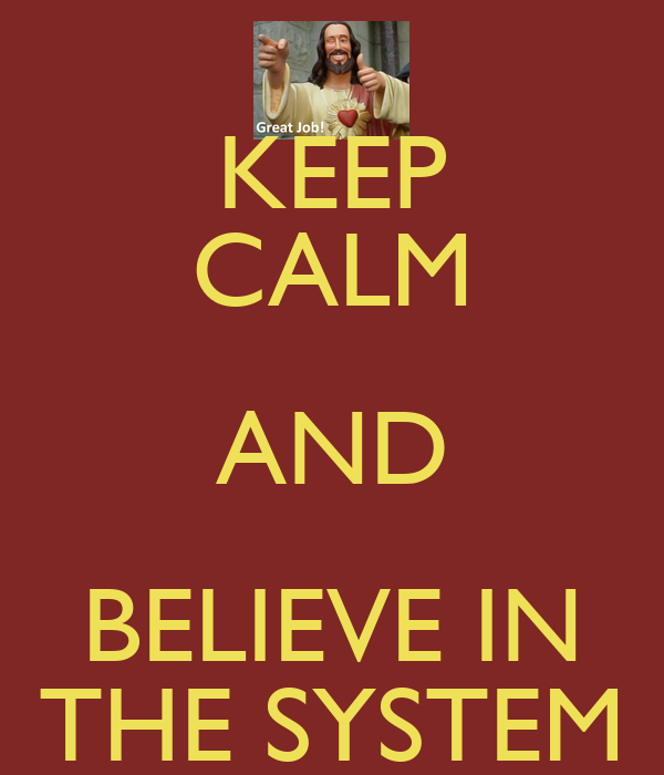 KEEP CALM AND BELIEVE IN THE SYSTEM