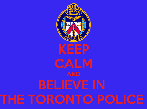 KEEP CALM AND BELIEVE IN  THE TORONTO POLICE