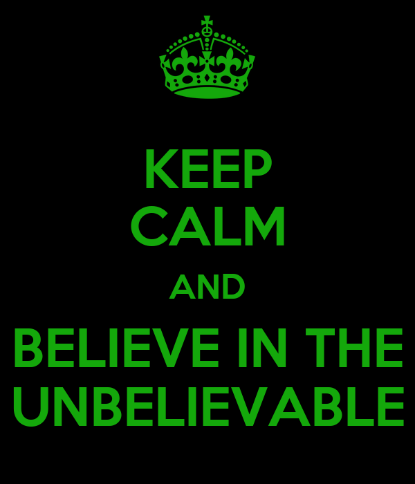 KEEP CALM AND BELIEVE IN THE UNBELIEVABLE