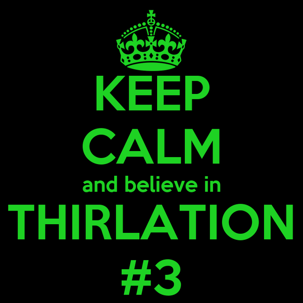 KEEP CALM and believe in THIRLATION #3