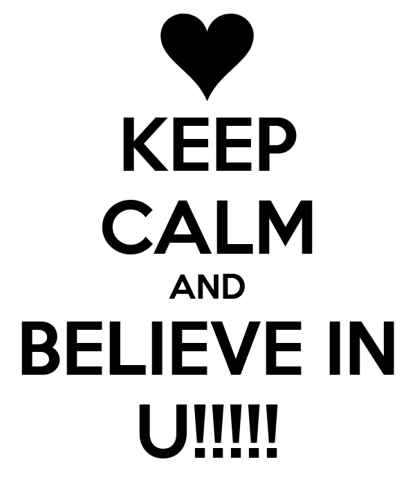 KEEP CALM AND BELIEVE IN U!!!!!