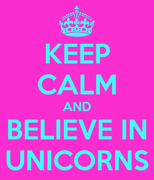 KEEP CALM AND BELIEVE IN UNICORNS