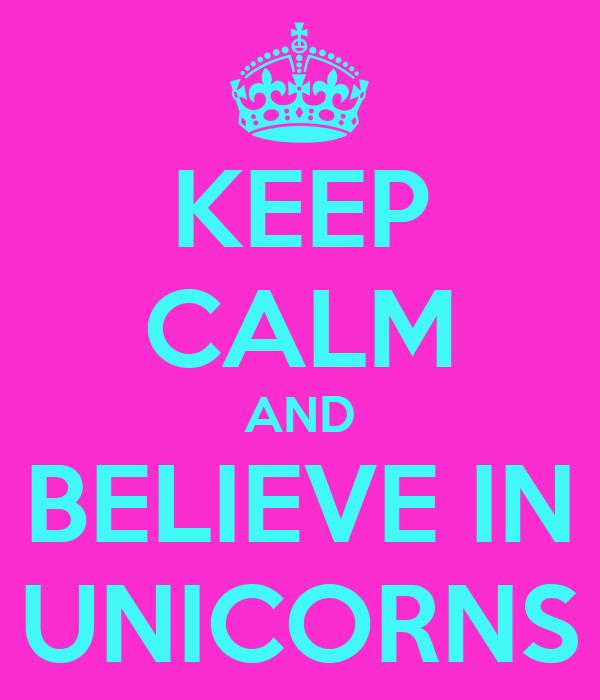 KEEP CALM AND BELIEVE IN UNICORNS