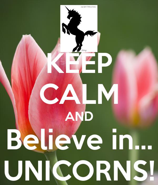 KEEP CALM AND Believe in... UNICORNS!