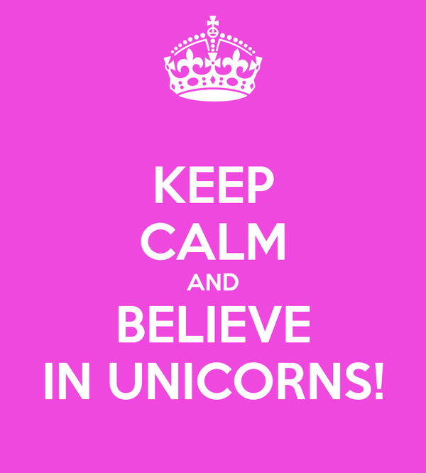 KEEP CALM AND BELIEVE IN UNICORNS!