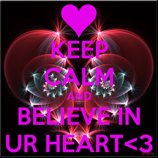KEEP CALM AND BELIEVE IN UR HEART<3