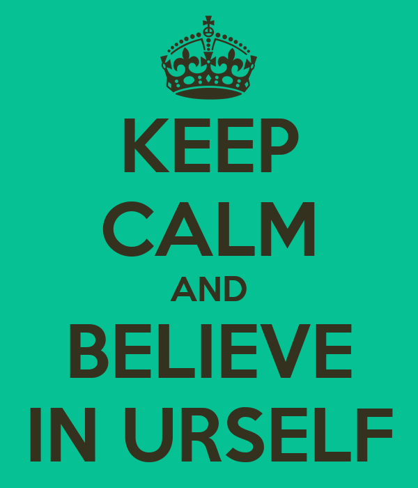KEEP CALM AND BELIEVE IN URSELF