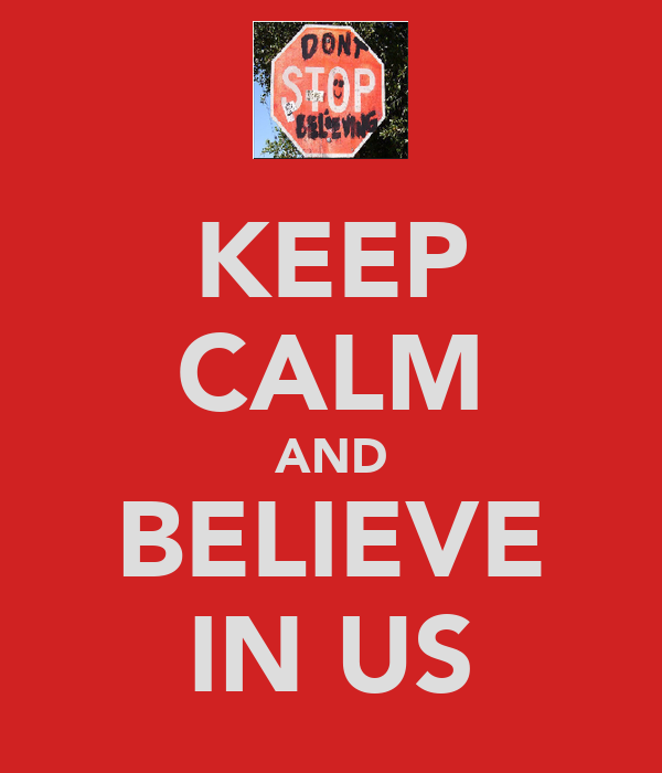 KEEP CALM AND BELIEVE IN US