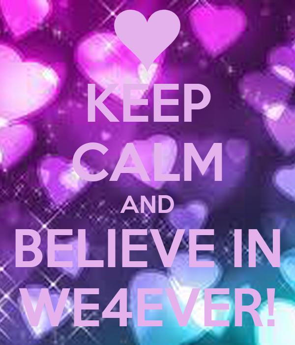 KEEP CALM AND BELIEVE IN WE4EVER!