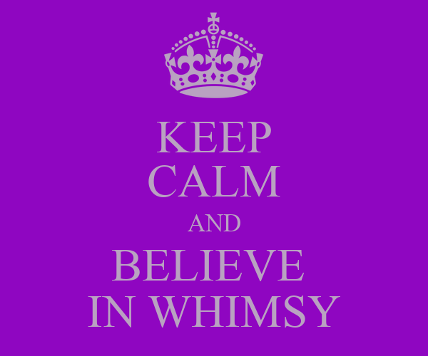 KEEP CALM AND BELIEVE  IN WHIMSY