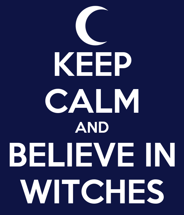 KEEP CALM AND BELIEVE IN WITCHES