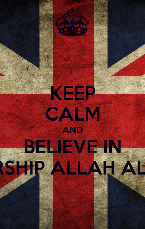 KEEP CALM AND BELIEVE IN WORSHIP ALLAH ALONE