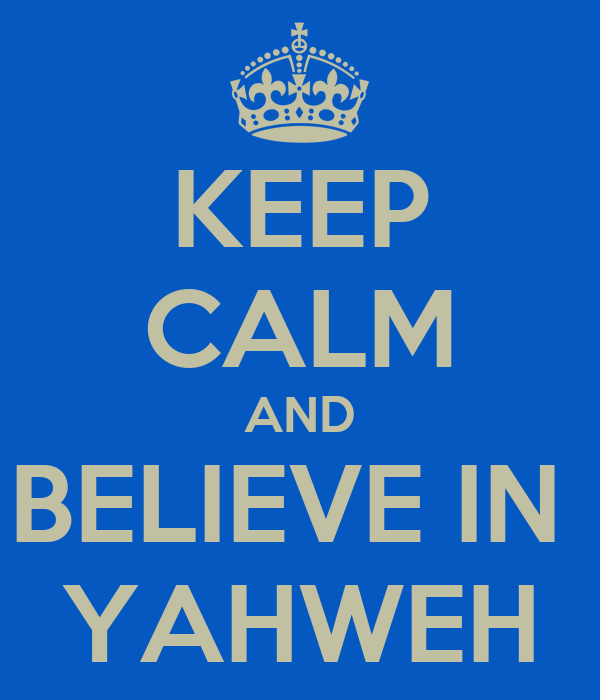 KEEP CALM AND BELIEVE IN  YAHWEH