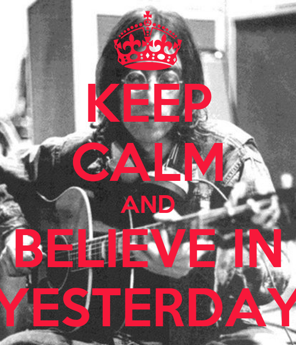 KEEP CALM AND BELIEVE IN YESTERDAY