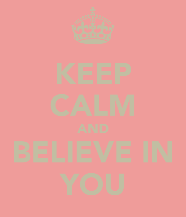 KEEP CALM AND BELIEVE IN YOU