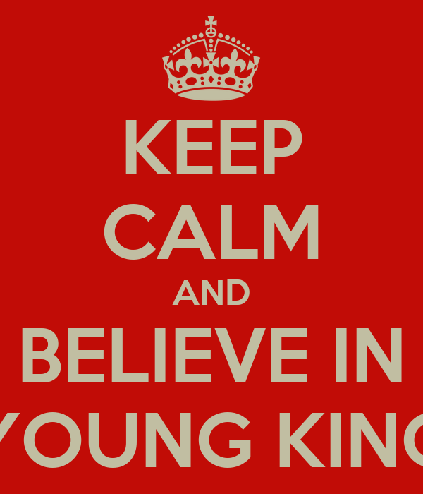 KEEP CALM AND BELIEVE IN YOUNG KING