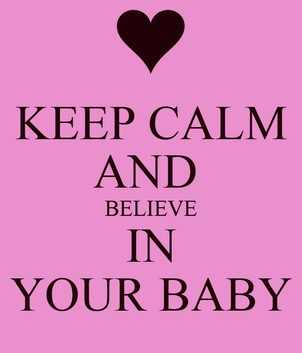 KEEP CALM AND  BELIEVE IN YOUR BABY