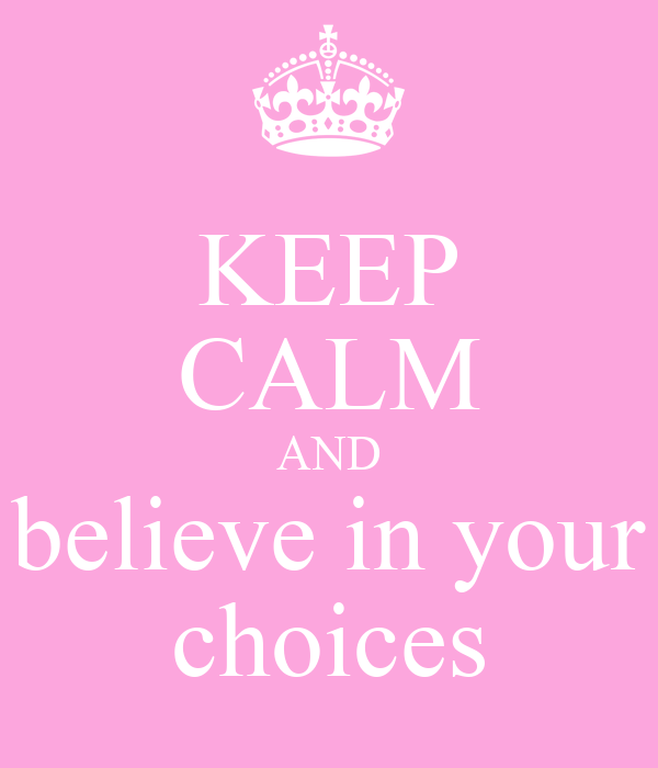 KEEP CALM AND believe in your choices