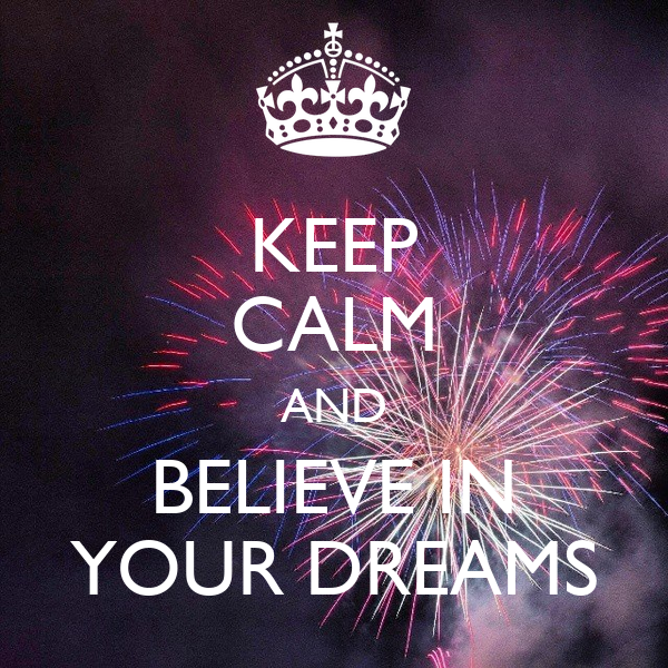 KEEP CALM AND BELIEVE IN YOUR DREAMS