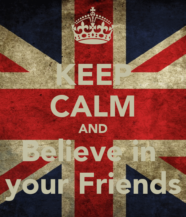 KEEP CALM AND Believe in  your Friends